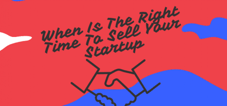 When Is The Right Time To Sell Your Startup