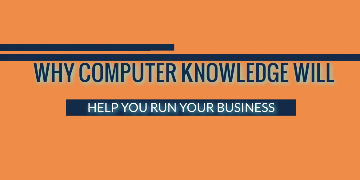 WHY COMPUTER KNOWLEDGE WILL HELP YOU RUN YOUR BUSINESS